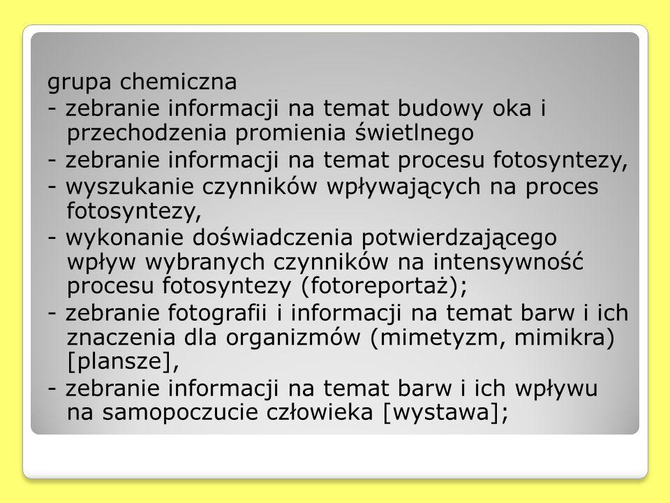 grupa chemiczna - zebranie informacji na temat budowy oka i przechodzenia promienia świetlnego - zebranie informacji na temat procesu fotosyntezy, - wyszukanie czynników wpływających na proces fotosyntezy, - wykonanie doświadczenia potwierdzającego wpływ wybranych czynników na intensywność procesu fotosyntezy (fotoreportaż); - zebranie fotografii i informacji na temat barw i ich znaczenia dla organizmów (mimetyzm, mimikra) [plansze], - zebranie informacji na temat barw i ich wpływu na samopoczucie człowieka [wystawa];